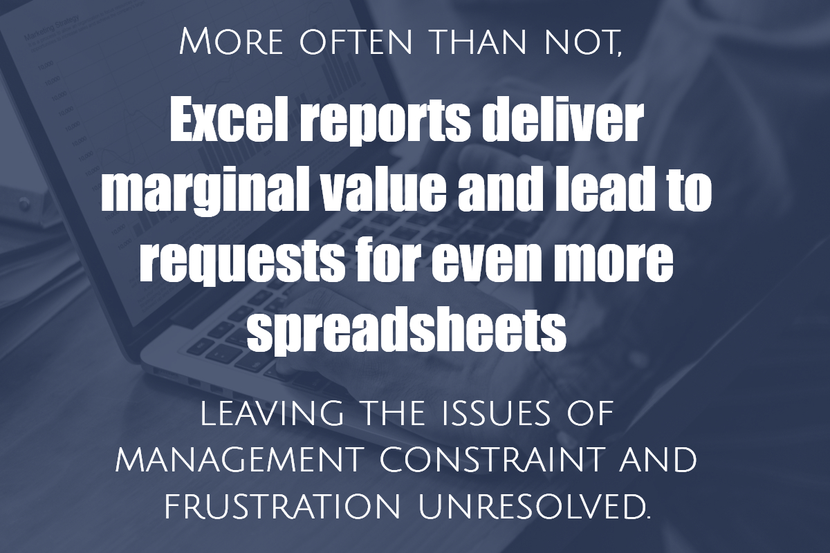 More often than not, Excel reports deliver marginal value and lead to requests for even more spreadsheets - leaving the issues of management constraint and frustration unresolved.
