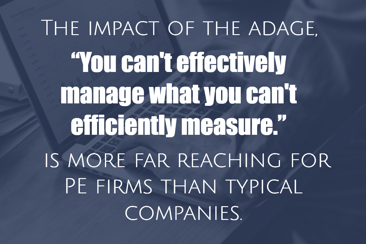"The impact of the adage, ""you can't effectively manage what you can't efficiently measure,"" is more far reaching for PE firms than typical companies."